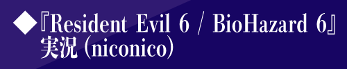 ◆『Resident Evil 6 / BioHazard 6』実況(niconico)